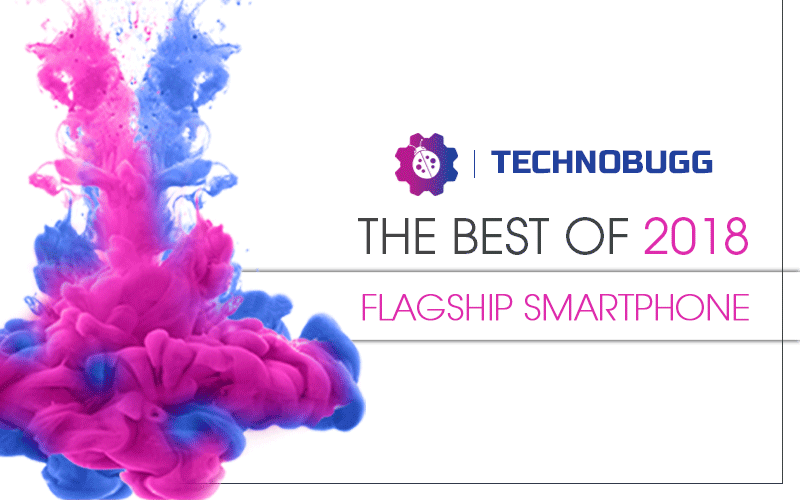 Technobugg's Best Of 2018: Best Flagship Smartphones
