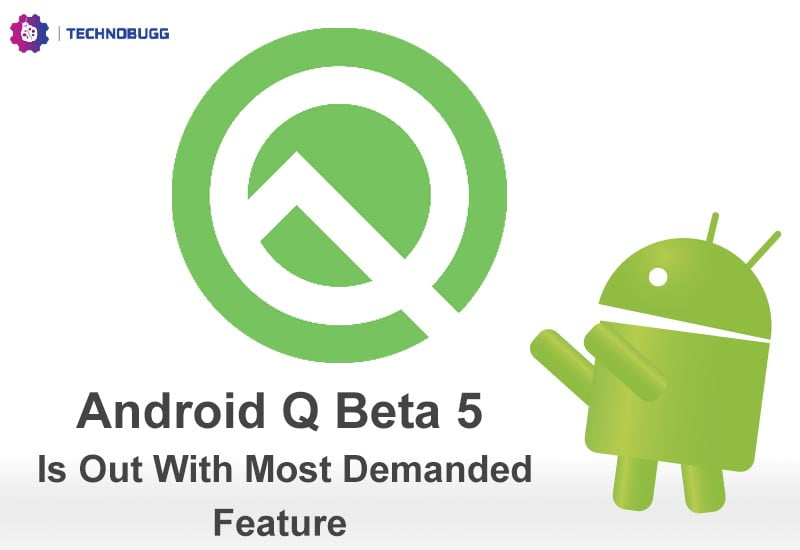 Android Q Beta 5 Is Out With Most Demanded Feature