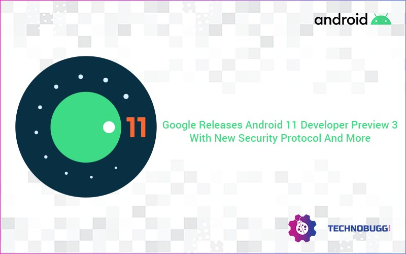 Google Releases Android 11 Developer Preview 3 With New Security Protocol And More