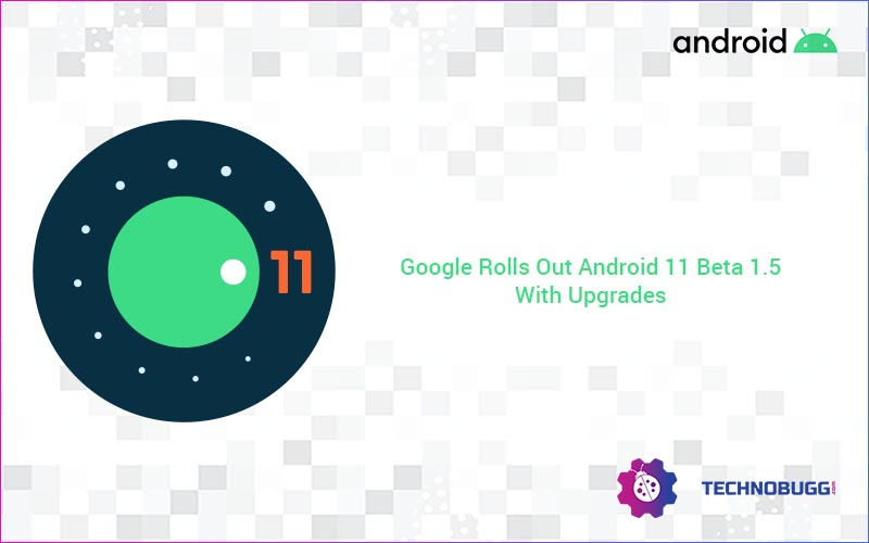 Google Rolls Out Android 11 Beta 1.5 With Upgrades